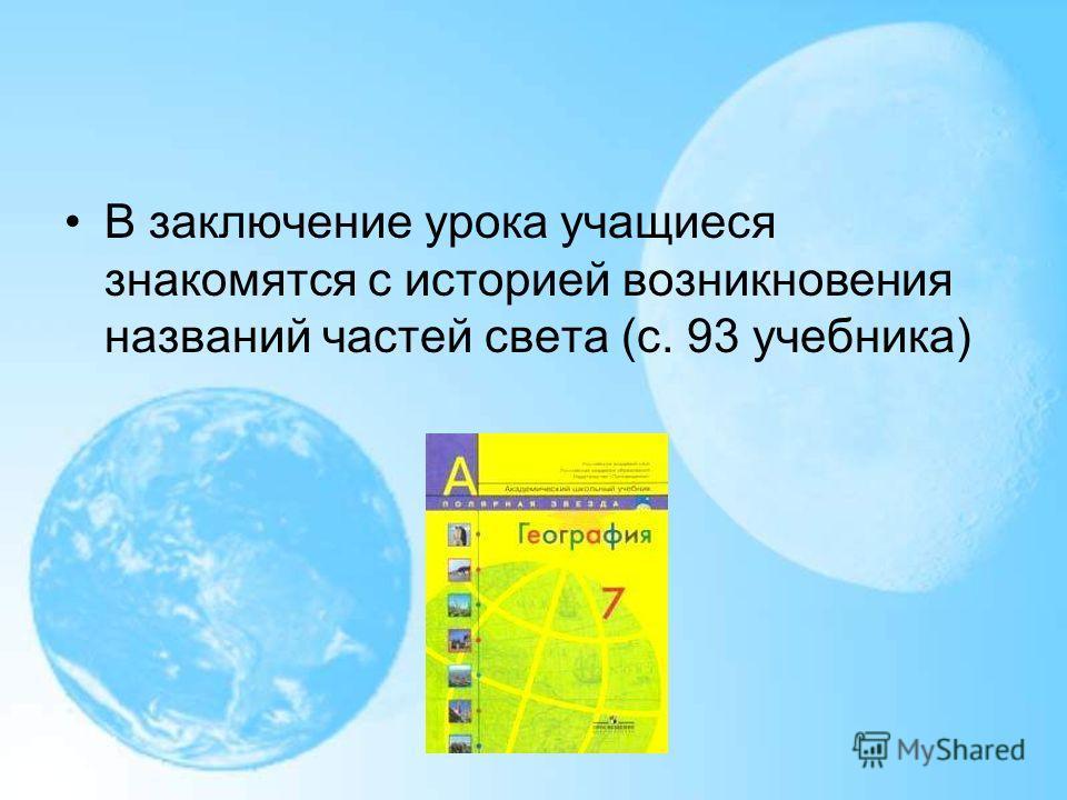 В заключение урока учащиеся знакомятся с историей возникновения названий частей света (с. 93 учебника)