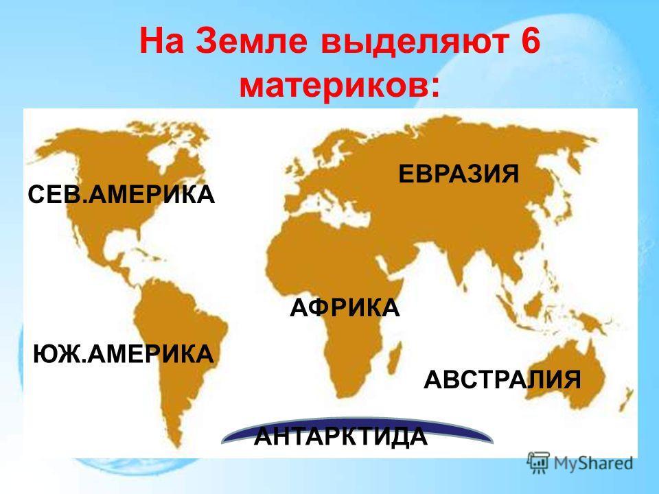 На Земле выделяют 6 материков: ЕВРАЗИЯ СЕВ.АМЕРИКА ЮЖ.АМЕРИКА АФРИКА АВСТРАЛИЯ АНТАРКТИДА