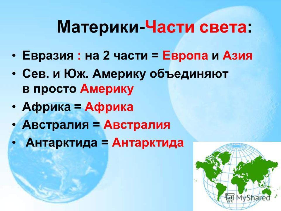 Материки-Части света: Евразия : на 2 части = Европа и Азия Сев. и Юж. Америку объединяют в просто Америку Африка = Африка Австралия = Австралия Антарктида = Антарктида