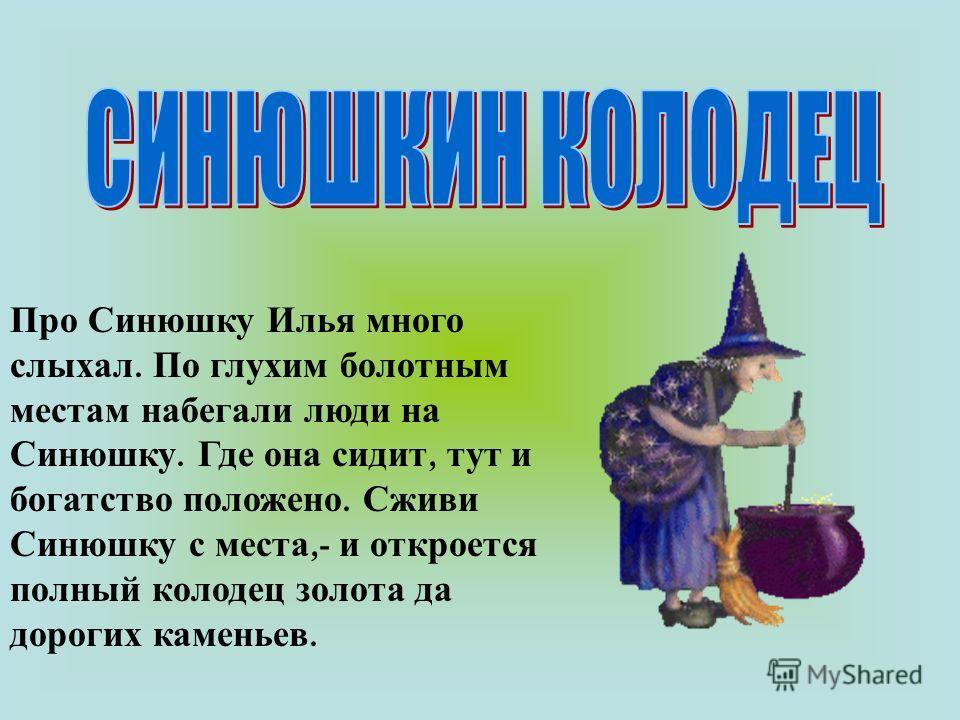 Про Синюшку Илья много слыхал. По глухим болотным местам набегали люди на Синюшку. Где она сидит, тут и богатство положено. Сживи Синюшку с места,- и откроется полный колодец золота да дорогих каменьев.
