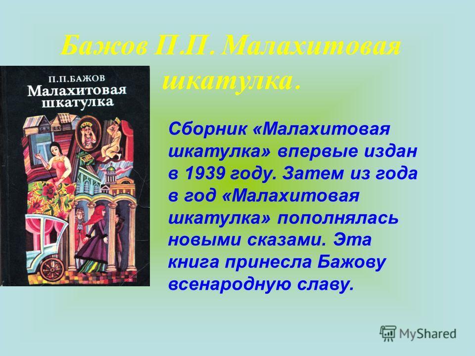 Бажов П. П. Малахитовая шкатулка. Сборник «Малахитовая шкатулка» впервые издан в 1939 году. Затем из года в год «Малахитовая шкатулка» пополнялась новыми сказами. Эта книга принесла Бажову всенародную славу.