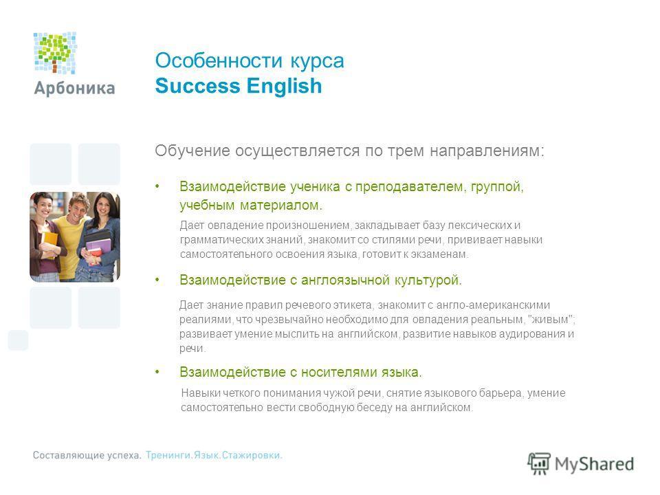Особенности курса Success English Обучение осуществляется по трем направлениям: Взаимодействие ученика с преподавателем, группой, учебным материалом. Взаимодействие с англоязычной культурой. Взаимодействие с носителями языка. Дает овладение произноше