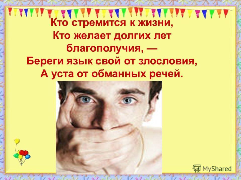 Кто стремится к жизни, Кто желает долгих лет благополучия, Береги язык свой от злословия, А уста от обманных речей.