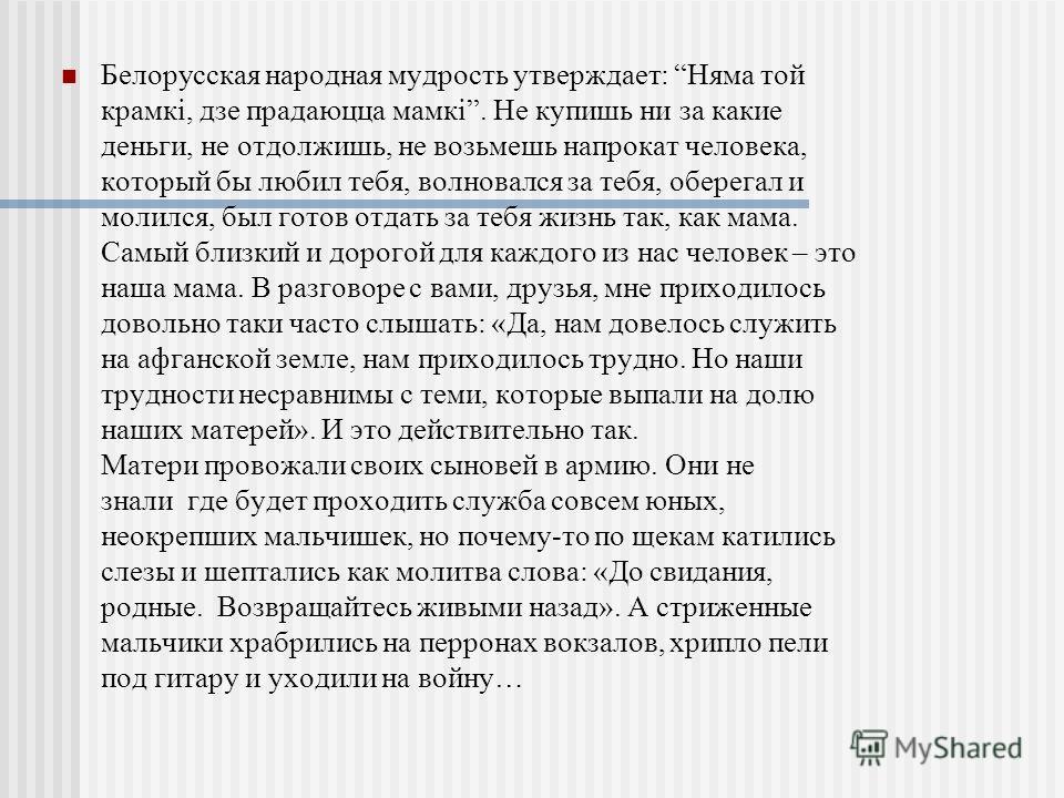 Белорусская народная мудрость утверждает: Няма той крамкі, дзе прадаюцца мамкі. Не купишь ни за какие деньги, не отдолжишь, не возьмешь напрокат человека, который бы любил тебя, волновался за тебя, оберегал и молился, был готов отдать за тебя жизнь т