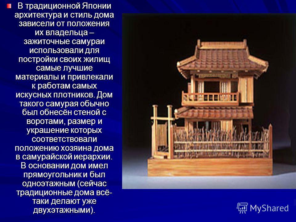 В традиционной Японии архитектура и стиль дома зависели от положения их владельца – зажиточные самураи использовали для постройки своих жилищ самые лучшие материалы и привлекали к работам самых искусных плотников. Дом такого самурая обычно был обнесё