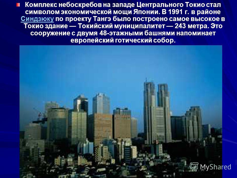 Комплекс небоскребов на западе Центрального Токио стал символом экономической мощи Японии. В 1991 г. в районе Синдзюку по проекту Тангэ было построено самое высокое в Токио здание Токийский муниципалитет 243 метра. Это сооружение с двумя 48-этажными