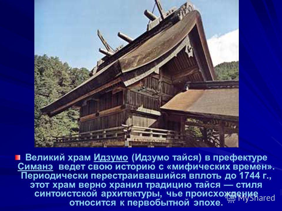 Великий храм Идзумо (Идзумо тайся) в префектуре Симанэ ведет свою историю с «мифических времен». Периодически перестраивавшийся вплоть до 1744 г., этот храм верно хранил традицию тайся стиля синтоистской архитектуры, чье происхождение относится к пер