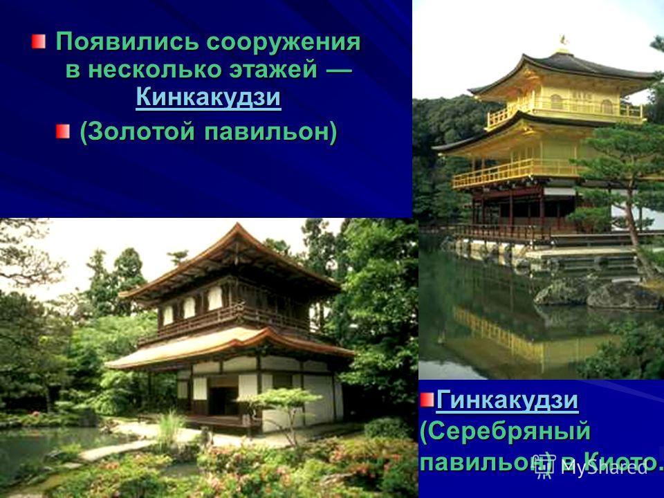 Появились сооружения в несколько этажей Кинкакудзи Кинкакудзи (Золотой павильон) Гинкакудзи Гинкакудзи (Серебряный павильон) в Киото. Гинкакудзи