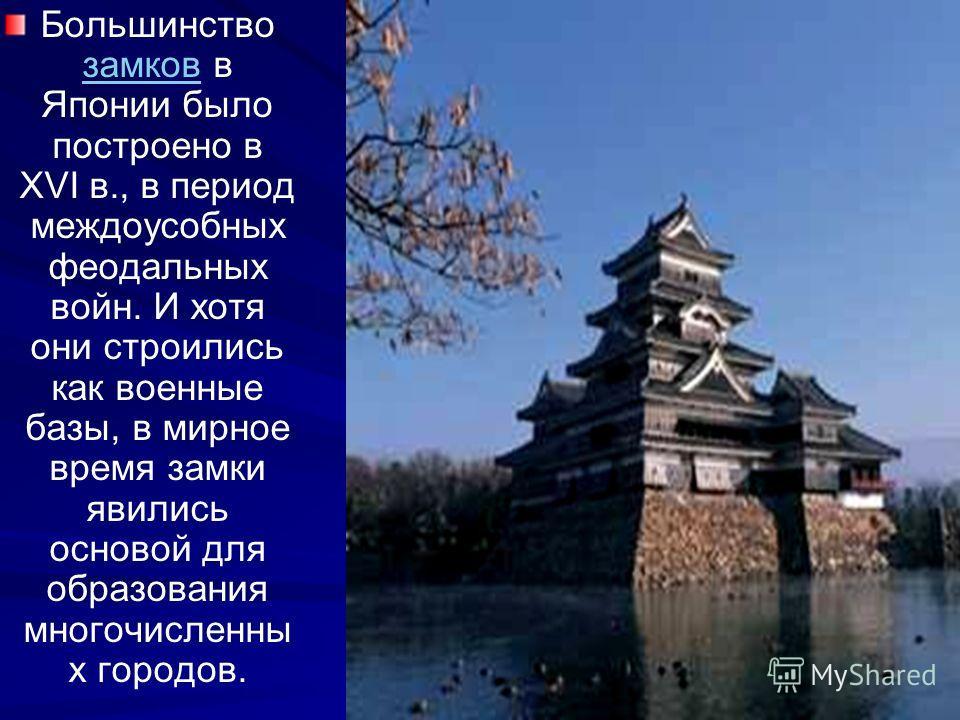 Большинство замков в Японии было построено в ХVI в., в период междоусобных феодальных войн. И хотя они строились как военные базы, в мирное время замки явились основой для образования многочисленны х городов. замков
