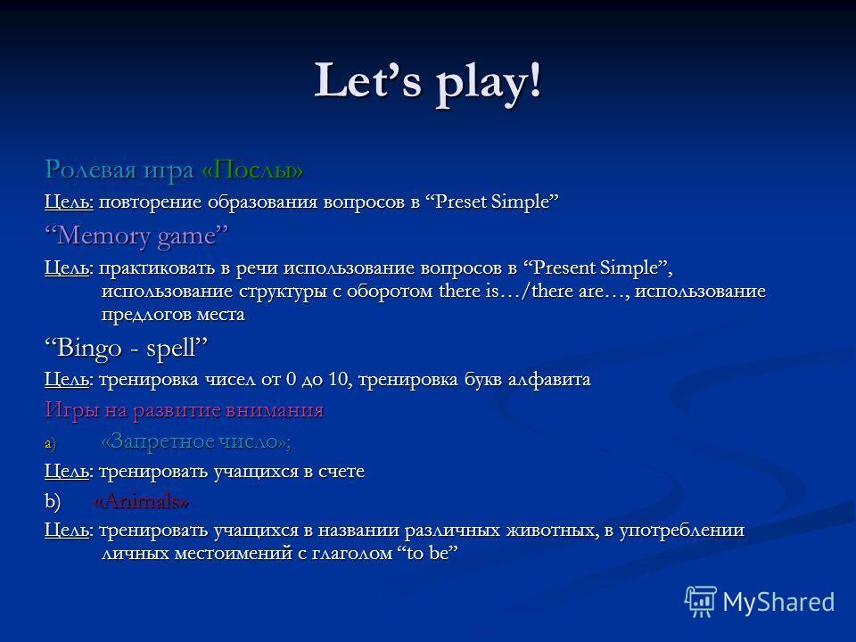 Lets play! Ролевая игра «Послы» Цель: повторение образования вопросов в Preset Simple Memory game Цель: практиковать в речи использование вопросов в Present Simple, использование структуры с оборотом there is…/there are…, использование предлогов мест