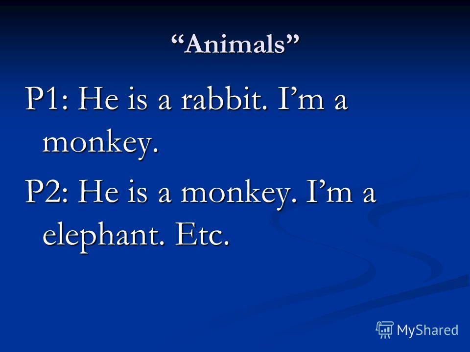 Animals P1: He is a rabbit. Im a monkey. P2: He is a monkey. Im a elephant. Etc.