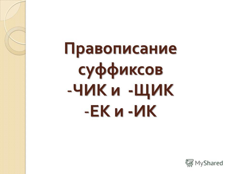 Правописание суффиксов -Ч-Ч-Ч-ЧИК и -ЩИК -Е-Е-Е-ЕК и -ИК
