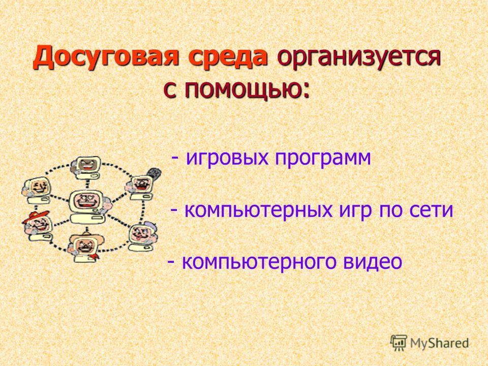 Досуговая среда организуется с помощью: - игровых программ - компьютерных игр по сети - компьютерного видео