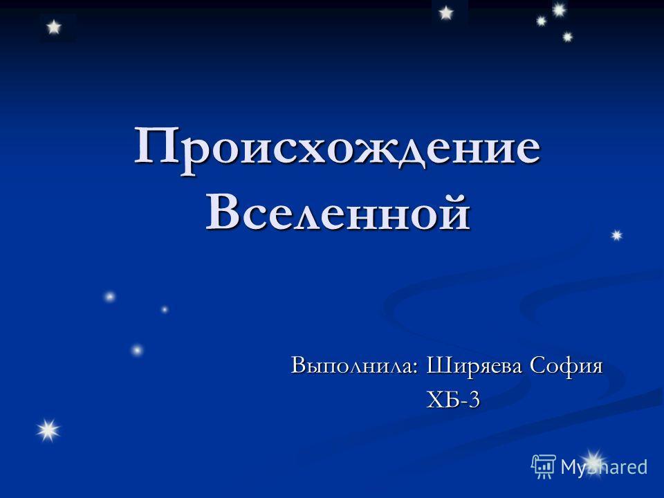 Происхождение Вселенной Выполнила: Ширяева София ХБ-3 ХБ-3