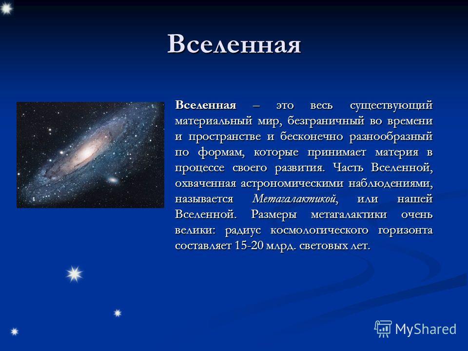 Вселенная Вселенная – это весь существующий материальный мир, безграничный во времени и пространстве и бесконечно разнообразный по формам, которые принимает материя в процессе своего развития. Часть Вселенной, охваченная астрономическими наблюдениями
