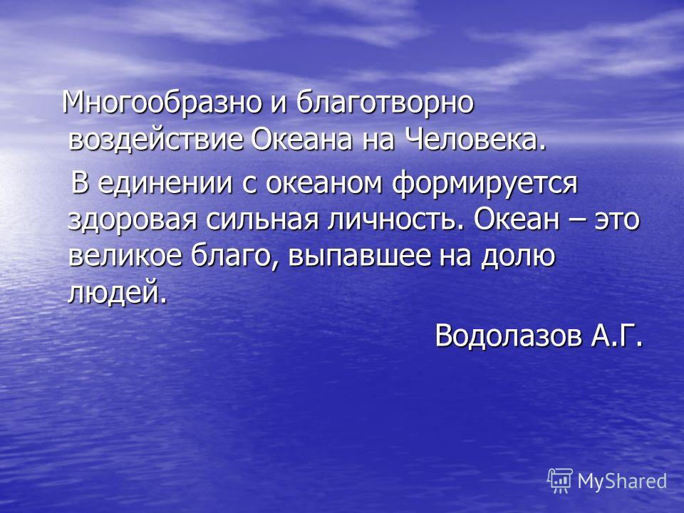Многообразно и благотворно воздействие Океана на Человека. Многообразно и благотворно воздействие Океана на Человека. В единении с океаном формируется здоровая сильная личность. Океан – это великое благо, выпавшее на долю людей. В единении с океаном