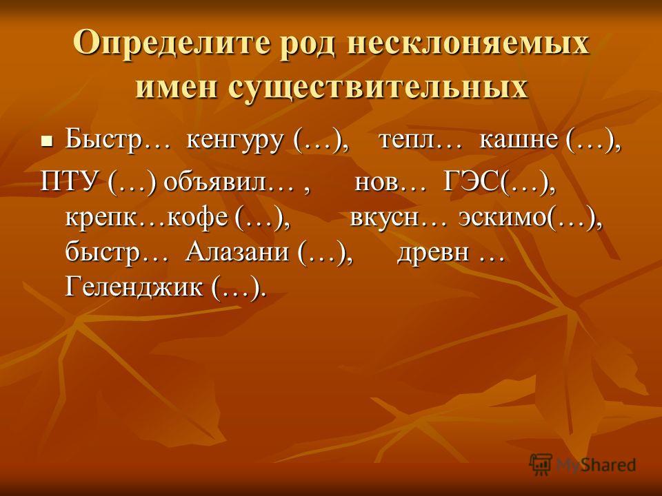 Определите род несклоняемых имен существительных Быстр… кенгуру (…), тепл… кашне (…), Быстр… кенгуру (…), тепл… кашне (…), ПТУ (…) объявил…, нов… ГЭС(…), крепк…кофе (…), вкусн… эскимо(…), быстр… Алазани (…), древн … Геленджик (…).