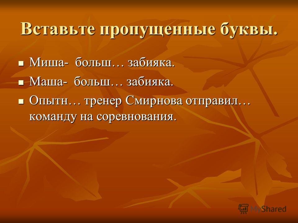 Вставьте пропущенные буквы. Миша- больш… забияка. Миша- больш… забияка. Маша- больш… забияка. Маша- больш… забияка. Опытн… тренер Смирнова отправил… команду на соревнования. Опытн… тренер Смирнова отправил… команду на соревнования.