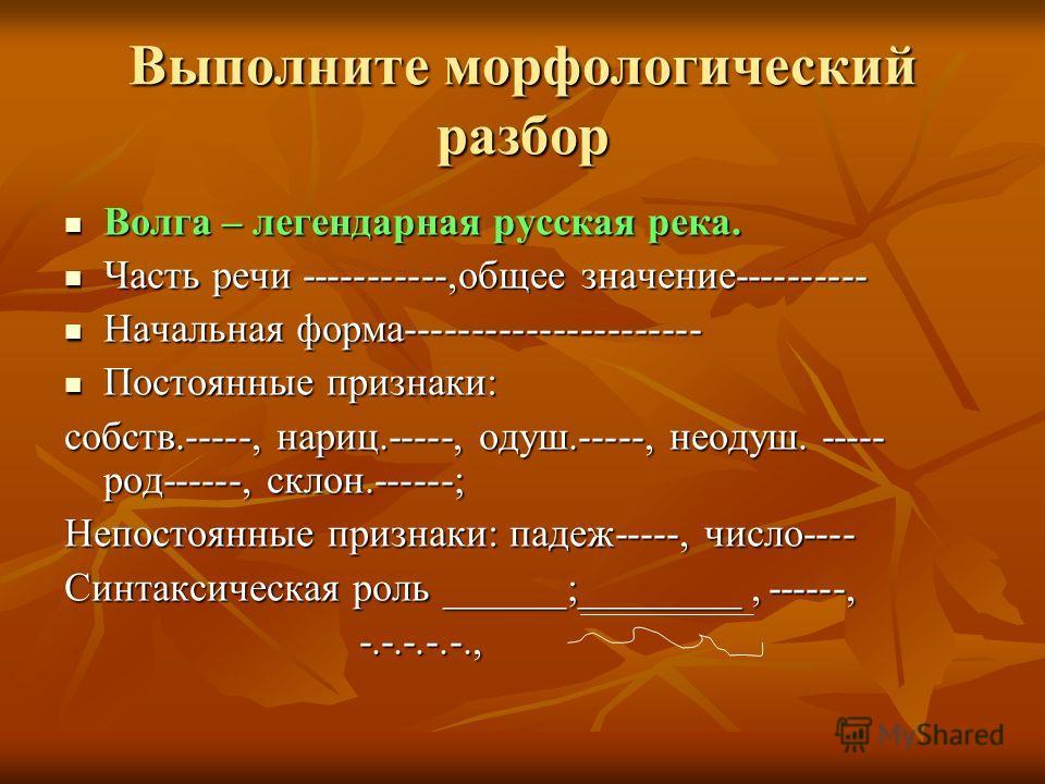 Выполните морфологический разбор Волга – легендарная русская река. Волга – легендарная русская река. Часть речи -----------,общее значение---------- Часть речи -----------,общее значение---------- Начальная форма---------------------- Начальная форма