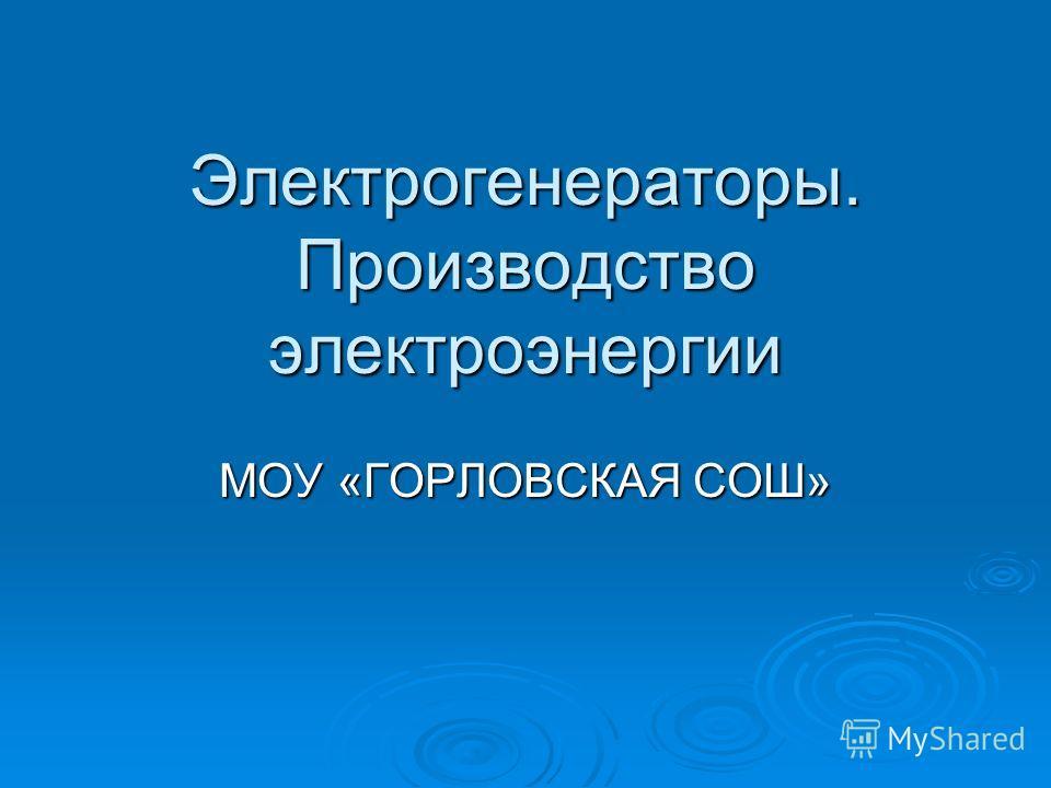 Электрогенераторы. Производство электроэнергии МОУ «ГОРЛОВСКАЯ СОШ»