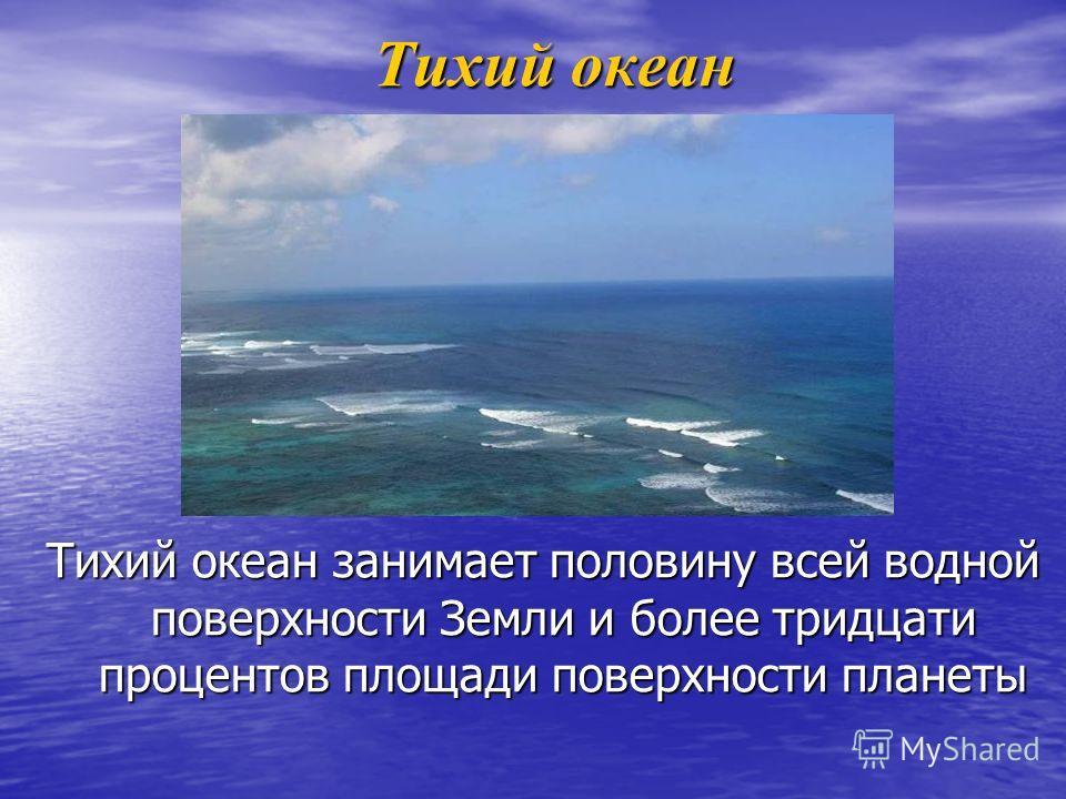 Тихий океан Тихий океан Тихий океан занимает половину всей водной поверхности Земли и более тридцати процентов площади поверхности планеты