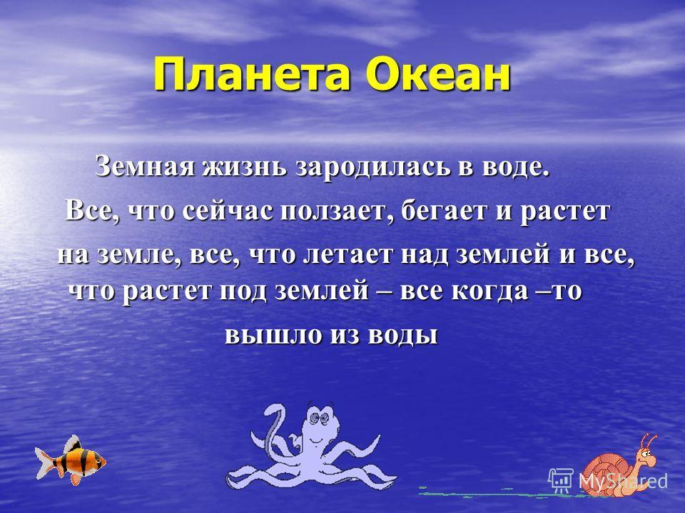Планета Океан Планета Океан Земная жизнь зародилась в воде. Земная жизнь зародилась в воде. Все, что сейчас ползает, бегает и растет Все, что сейчас ползает, бегает и растет на земле, все, что летает над землей и все, что растет под землей – все когд