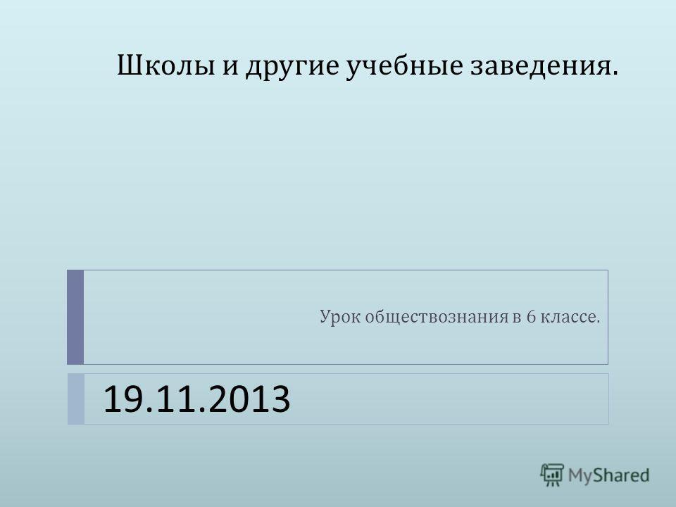 Школы и другие учебные заведения. Урок обществознания в 6 классе. 19.11.2013