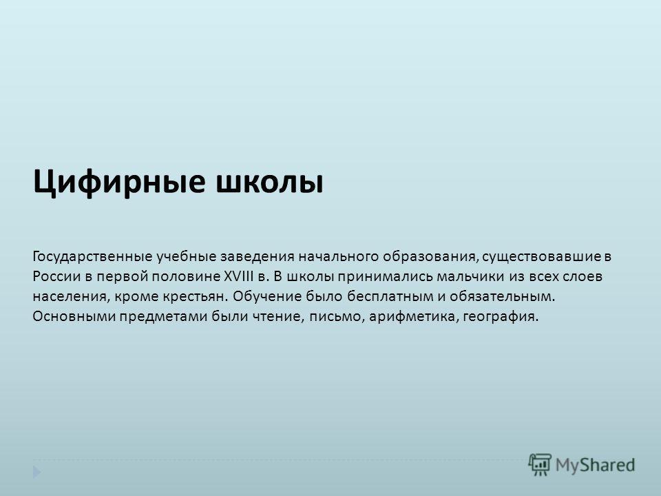 Цифирные школы Государственные учебные заведения начального образования, существовавшие в России в первой половине XVIII в. В школы принимались мальчики из всех слоев населения, кроме крестьян. Обучение было бесплатным и обязательным. Основными предм