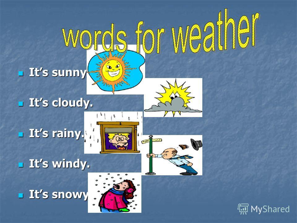 Its sunny. Its sunny. Its cloudy. Its cloudy. Its rainy. Its rainy. Its windy. Its windy. Its snowy. Its snowy.