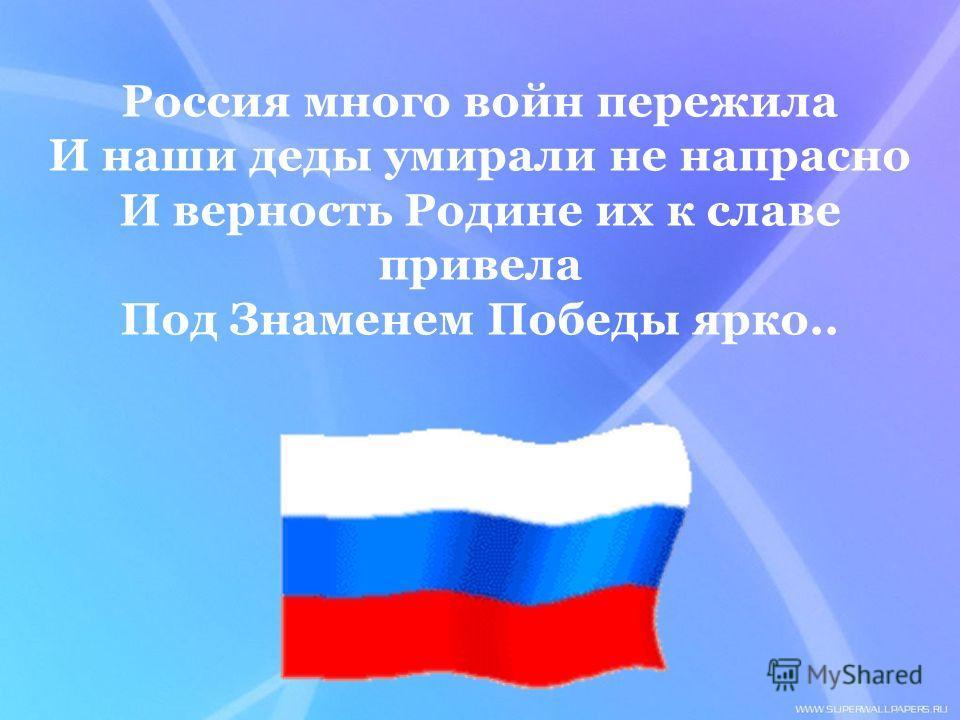 Россия много войн пережила И наши деды умирали не напрасно И верность Родине их к славе привела Под Знаменем Победы ярко..