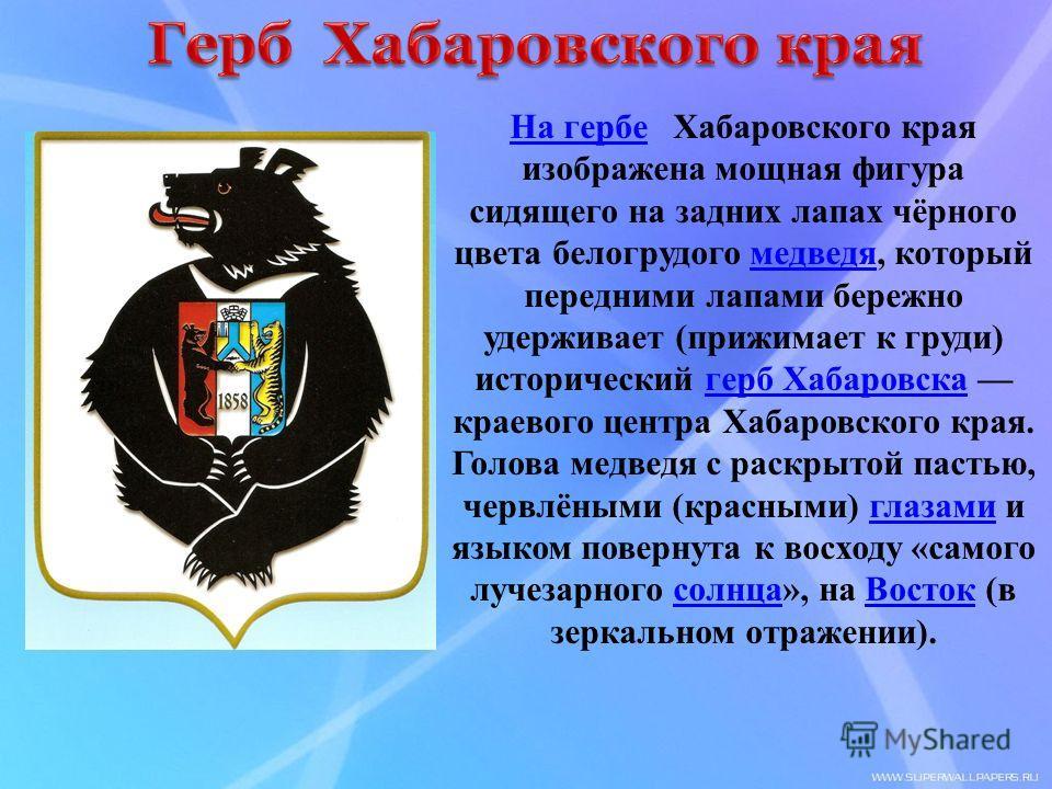 На гербеНа гербе Хабаровского края изображена мощная фигура сидящего на задних лапах чёрного цвета белогрудого медведя, который передними лапами бережно удерживает (прижимает к груди) исторический герб Хабаровска краевого центра Хабаровского края. Го
