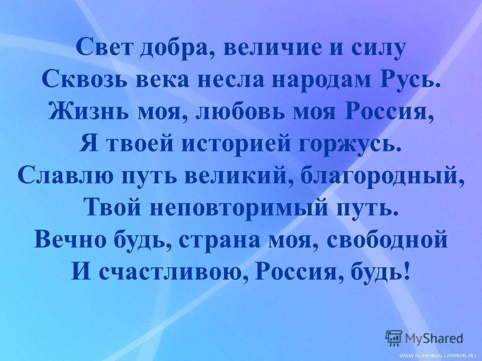Свет добра, величие и силу Сквозь века несла народам Русь. Жизнь моя, любовь моя Россия, Я твоей историей горжусь. Славлю путь великий, благородный, Твой неповторимый путь. Вечно будь, страна моя, свободной И счастливою, Россия, будь!