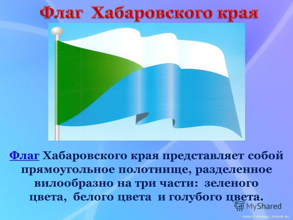 ФлагФлаг Хабаровского края представляет собой прямоугольное полотнище, разделенное вилообразно на три части: зеленого цвета, белого цвета и голубого цвета.