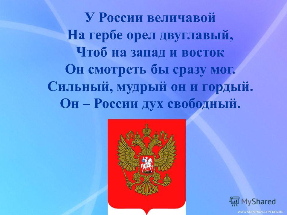 У России величавой На гербе орел двуглавый, Чтоб на запад и восток Он смотреть бы сразу мог. Сильный, мудрый он и гордый. Он – России дух свободный.