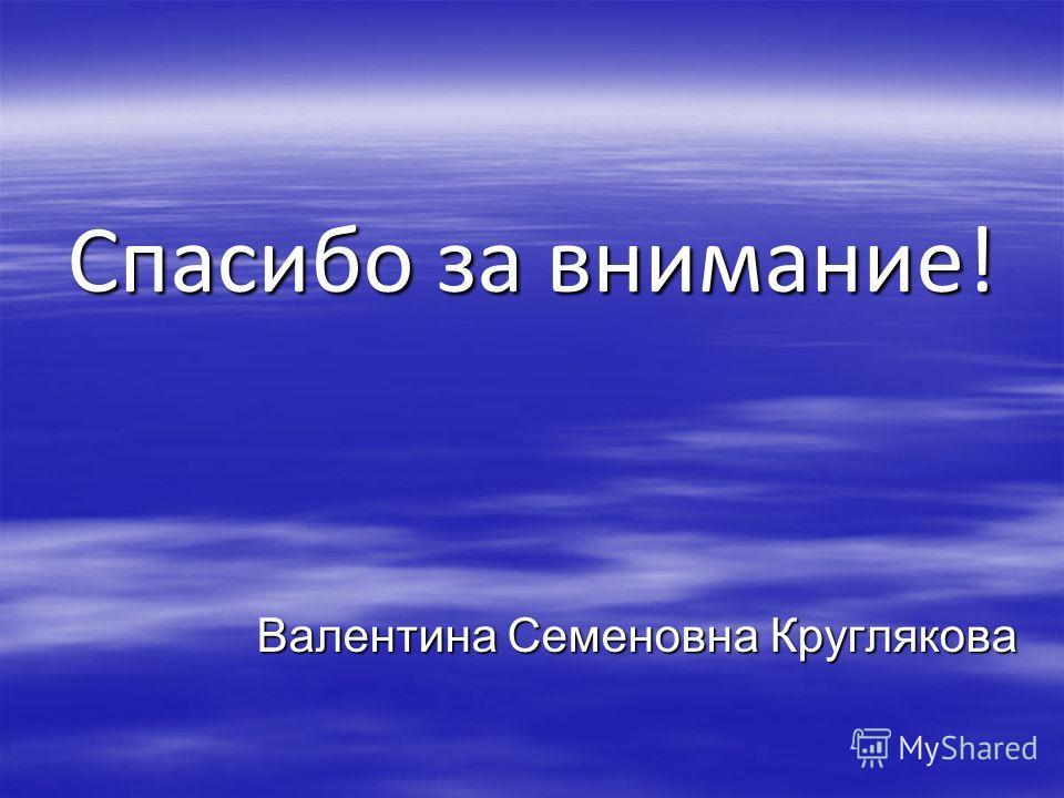 Спасибо за внимание! Валентина Семеновна Круглякова