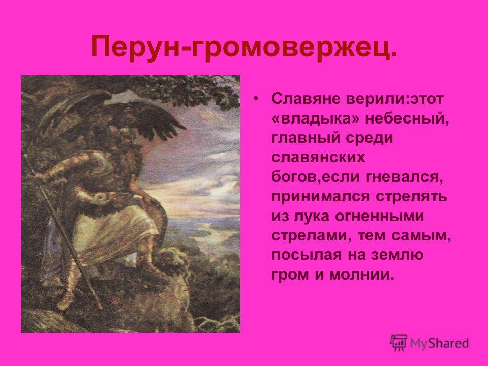 Перун-громовержец. Славяне верили:этот «владыка» небесный, главный среди славянских богов,если гневался, принимался стрелять из лука огненными стрелами, тем самым, посылая на землю гром и молнии.