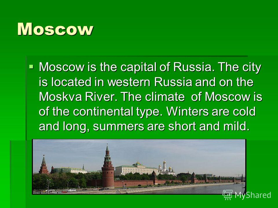 Moscow Moscow is the capital of Russia. The city is located in western Russia and on the Moskva River. The climate of Moscow is of the continental type. Winters are cold and long, summers are short and mild. Moscow is the capital of Russia. The city