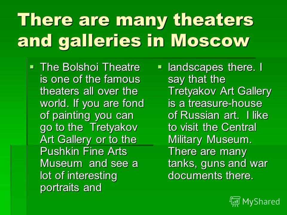 There are many theaters and galleries in Moscow The Bolshoi Theatre is one of the famous theaters all over the world. If you are fond of painting you can go to the Tretyakov Art Gallery or to the Pushkin Fine Arts Museum and see a lot of interesting