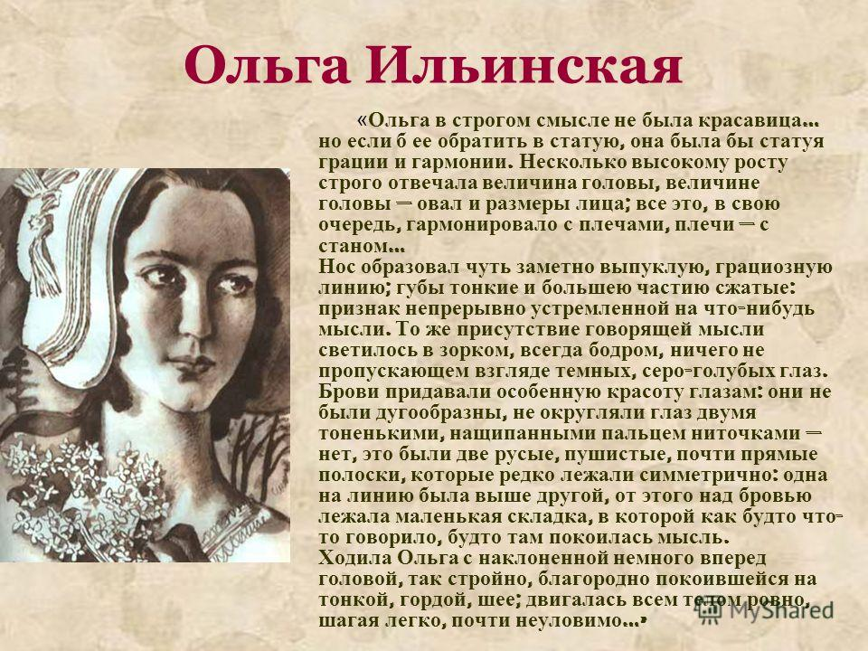 Ольга Ильинская «Ольга в строгом смысле не была красавица … но если б ее обратить в статую, она была бы статуя грации и гармонии. Несколько высокому росту строго отвечала величина головы, величине головы овал и размеры лица ; все это, в свою очередь,