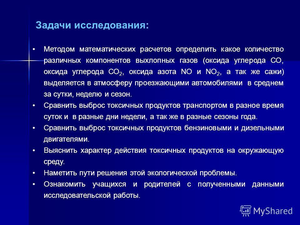 Задачи исследования: Методом математических расчетов определить какое количество различных компонентов выхлопных газов (оксида углерода СО, оксида углерода СО 2, оксида азота NO и NO 2, а так же сажи) выделяется в атмосферу проезжающими автомобилями