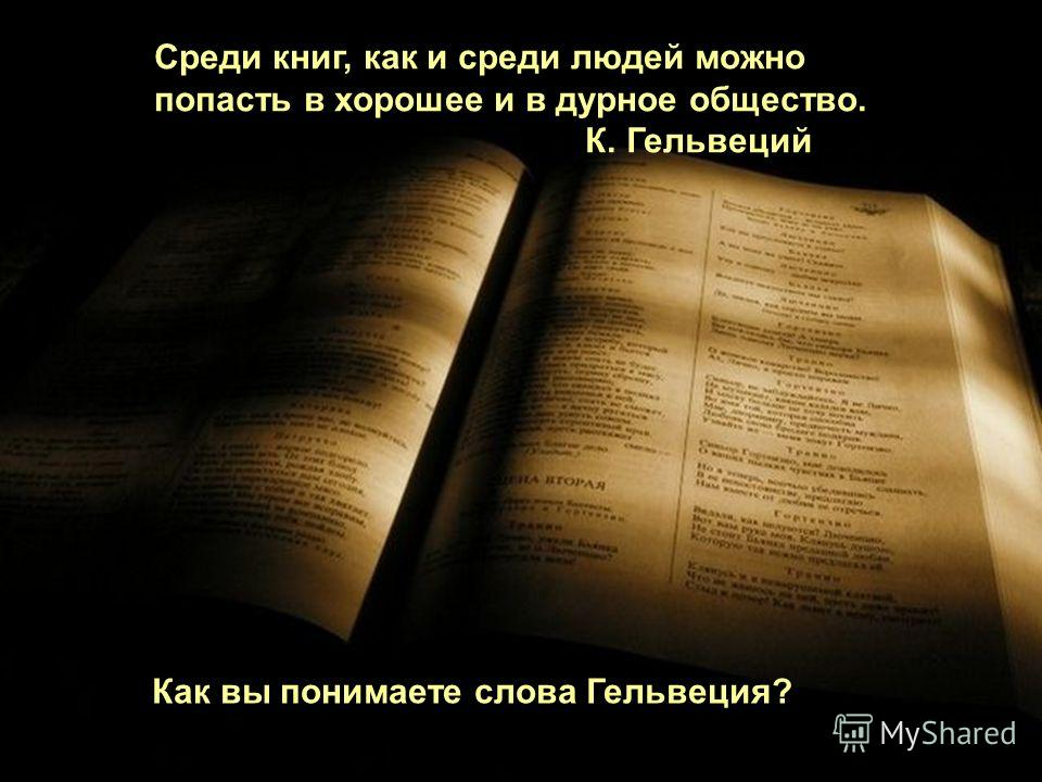 Среди книг, как и среди людей можно попасть в хорошее и в дурное общество. К. Гельвеций Как вы понимаете слова Гельвеция?
