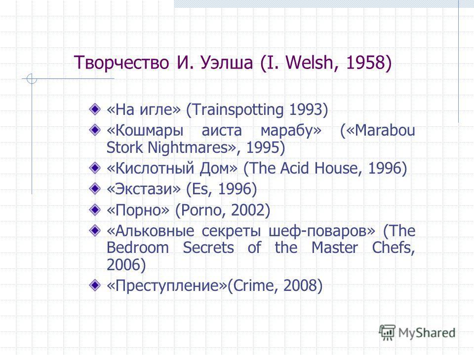 Творчество И. Уэлша (I. Welsh, 1958) «На игле» (Trainspotting 1993) «Кошмары аиста марабу» («Marabou Stork Nightmares», 1995) «Кислотный Дом» (The Acid House, 1996) «Экстази» (Es, 1996) «Порно» (Porno, 2002) «Альковные секреты шеф-поваров» (The Bedro