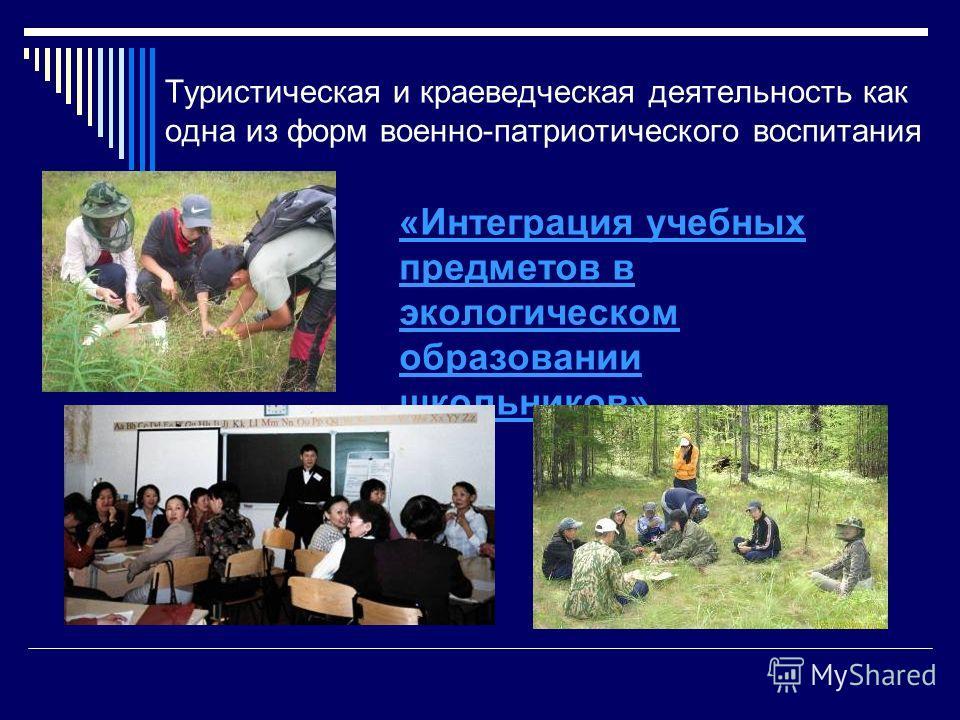 Туристическая и краеведческая деятельность как одна из форм военно-патриотического воспитания «Интеграция учебных предметов в экологическом образовании школьников»