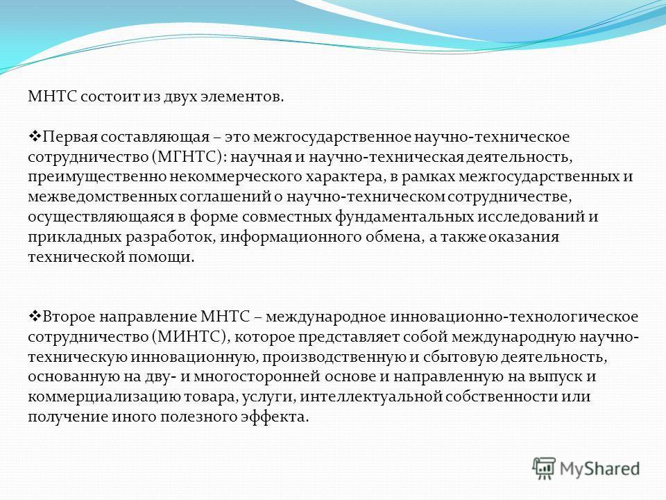 МНТС состоит из двух элементов. Первая составляющая – это межгосударственное научно-техническое сотрудничество (МГНТС): научная и научно-техническая деятельность, преимущественно некоммерческого характера, в рамках межгосударственных и межведомственн