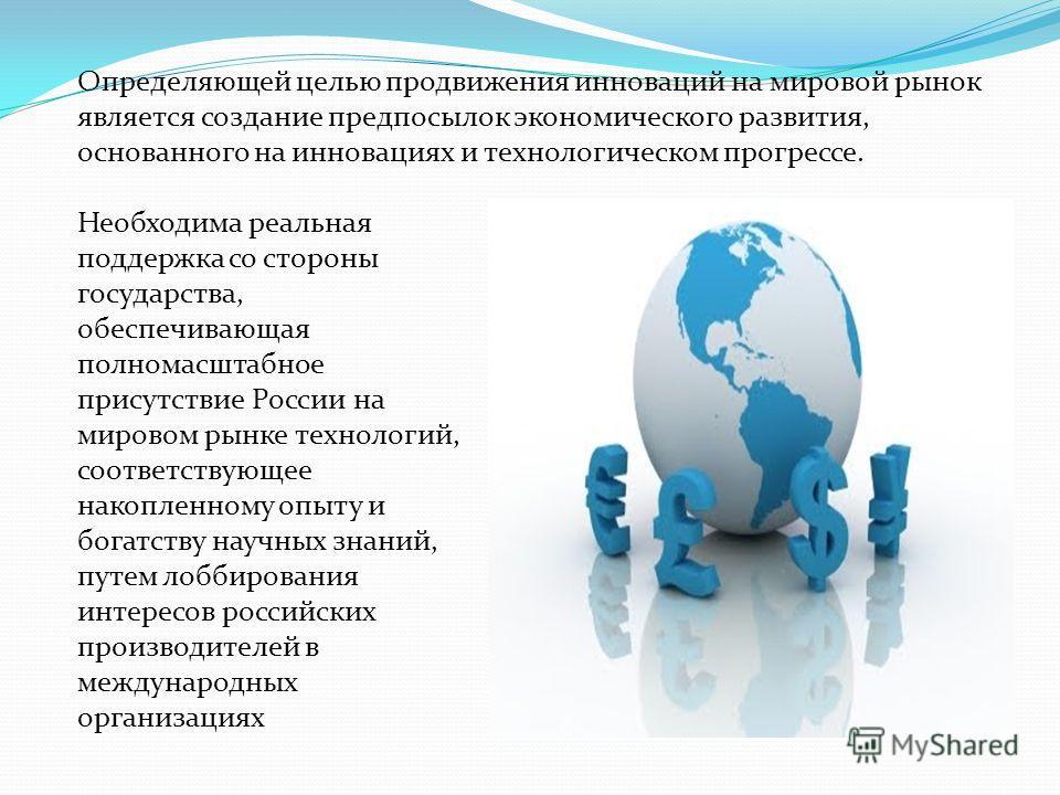 Определяющей целью продвижения инноваций на мировой рынок является создание предпосылок экономического развития, основанного на инновациях и технологическом прогрессе. Необходима реальная поддержка со стороны государства, обеспечивающая полномасштабн