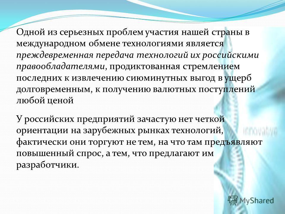 Одной из серьезных проблем участия нашей страны в международном обмене технологиями является преждевременная передача технологий их российскими правообладателями, продиктованная стремлением последних к извлечению сиюминутных выгод в ущерб долговремен