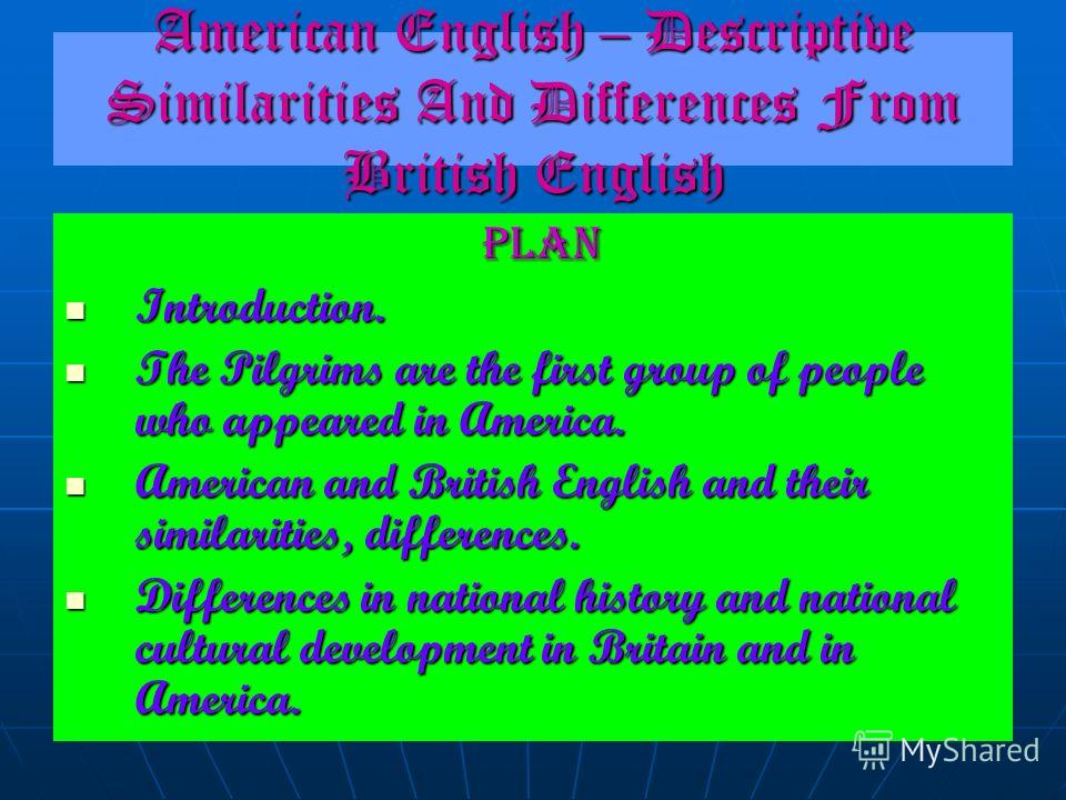 American English – Descriptive Similarities And Differences From British English PLAN Introduction. The Pilgrims are the first group of people who appeared in America. American and British English and their similarities, differences. Differences in n