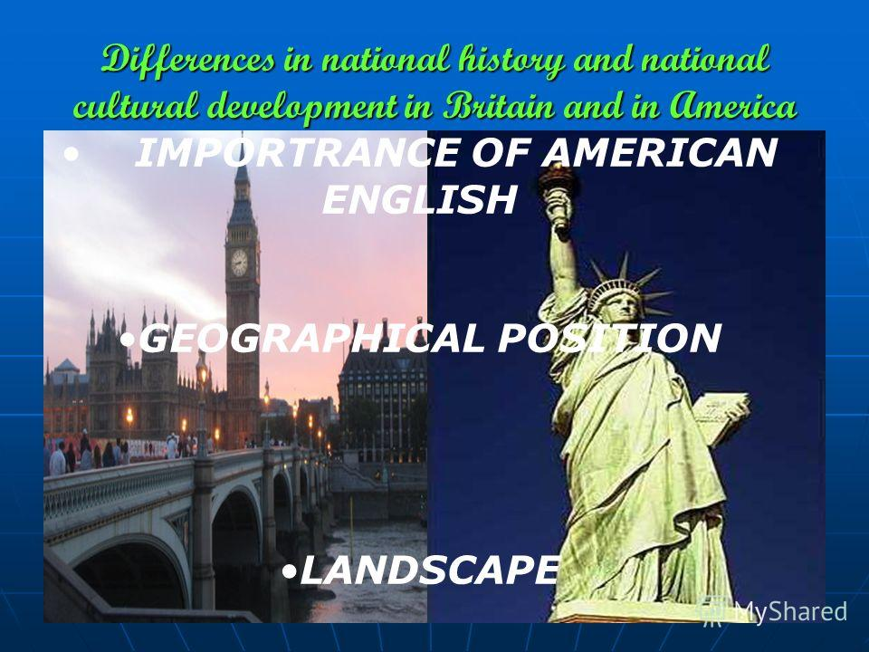 Differences in national history and national cultural development in Britain and in America IMPORTRANCE OF AMERICAN ENGLISH GEOGRAPHICAL POSITION LANDSCAPE