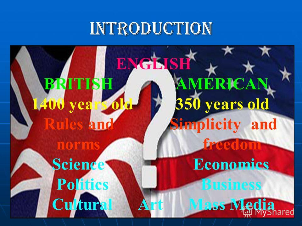 Introduction ENGLISH BRITISH AMERICAN 1400 years old 350 years old Rules and Simplicity and norms freedom Science Economics Politics Business Cultural Art Mass Media