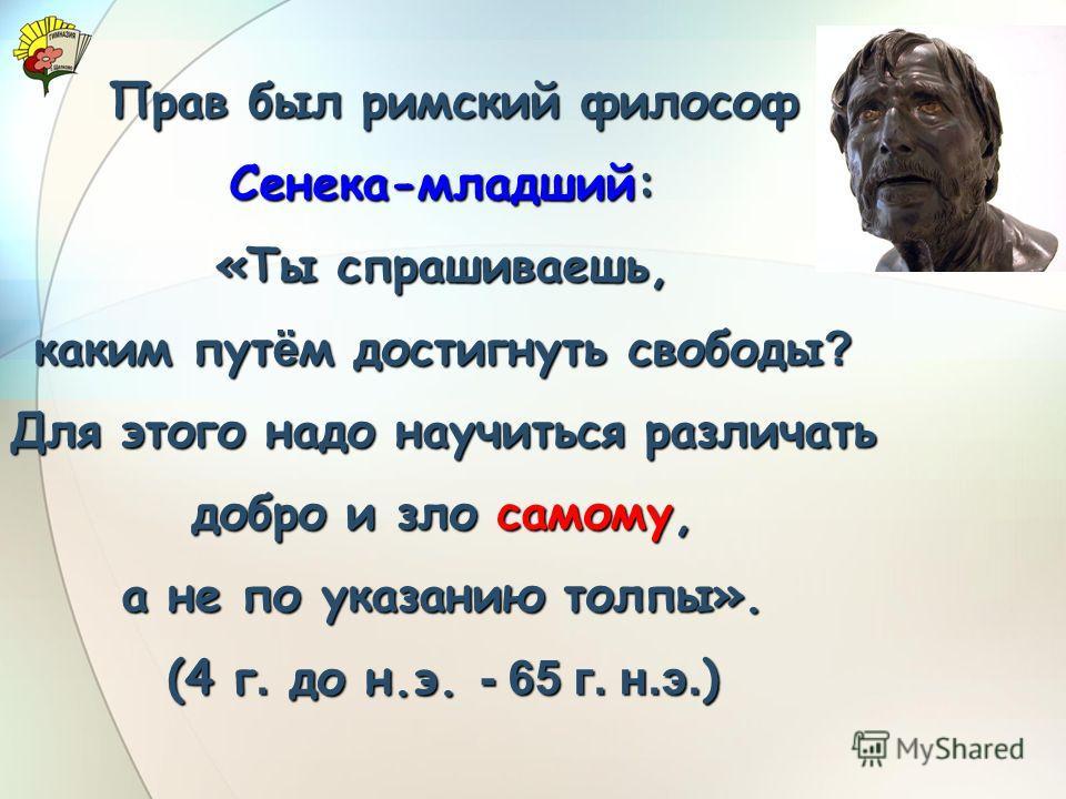 Прав был римский философ Прав был римский философ Сенека-младший: «Ты спрашиваешь, каким пут ё м достигнуть свободы ? Для этого надо научиться различать добро и зло самому, а не по указанию толпы». (4 г. до н.э. - 65 г. н.э. )
